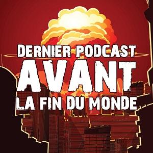 Dernier Podcast Avant la Fin du Monde